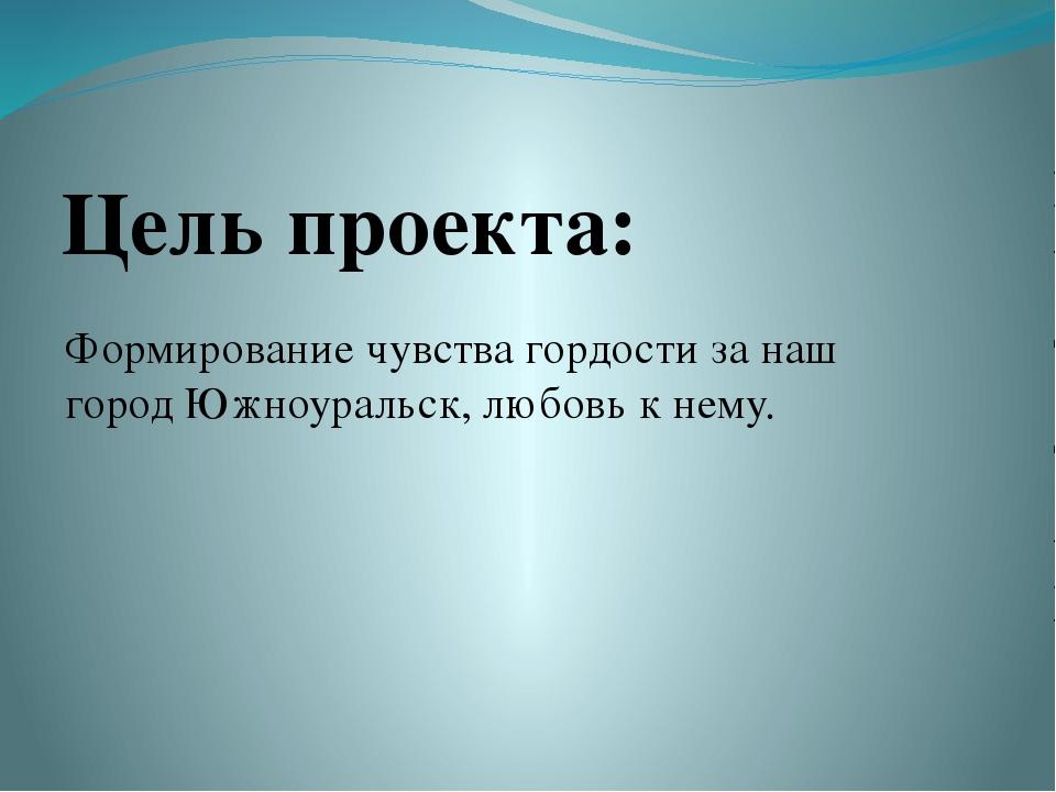 Цель проекта: Формирование чувства гордости за наш город Южноуральск, любовь...