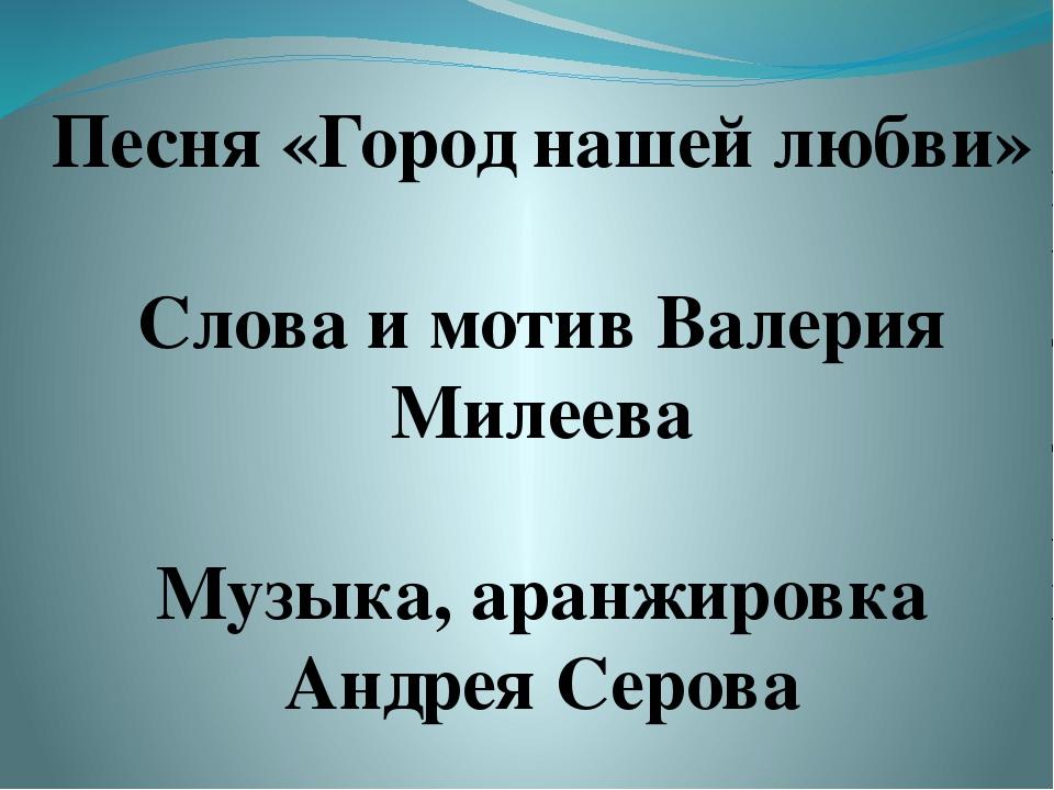 Песня «Город нашей любви» Слова и мотив Валерия Милеева Музыка, аранжировка А...