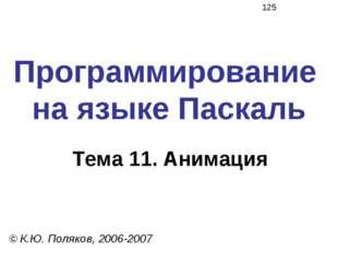 Программирование на языке Паскаль Тема 11. Анимация © К.Ю. Поляков, 2006-2007