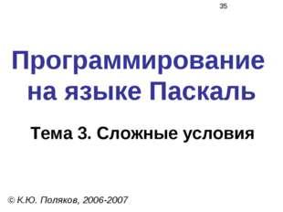 Программирование на языке Паскаль Тема 3. Сложные условия © К.Ю. Поляков, 200