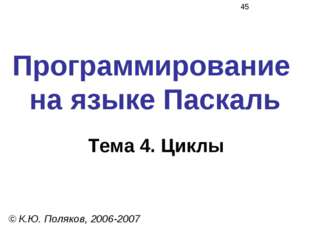 Программирование на языке Паскаль Тема 4. Циклы © К.Ю. Поляков, 2006-2007