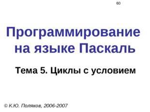 Программирование на языке Паскаль Тема 5. Циклы с условием © К.Ю. Поляков, 20