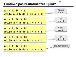 Сколько раз выполняется цикл? a := 4; b := 6; while a < b do a := a + 1; 2 ра