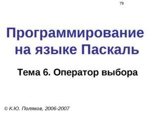Программирование на языке Паскаль Тема 6. Оператор выбора © К.Ю. Поляков, 200