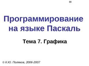 Программирование на языке Паскаль Тема 7. Графика © К.Ю. Поляков, 2006-2007