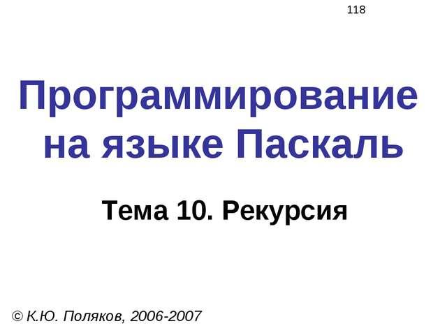 Программирование на языке Паскаль Тема 10. Рекурсия © К.Ю. Поляков, 2006-2007