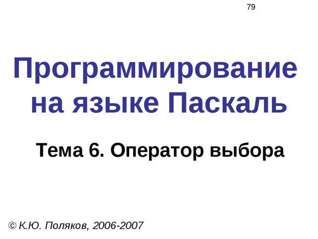 Программирование на языке Паскаль Тема 6. Оператор выбора © К.Ю. Поляков, 200...