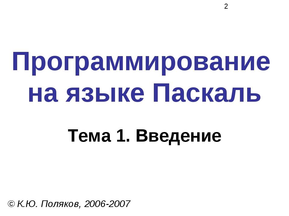 Программирование на языке Паскаль Тема 1. Введение © К.Ю. Поляков, 2006-2007