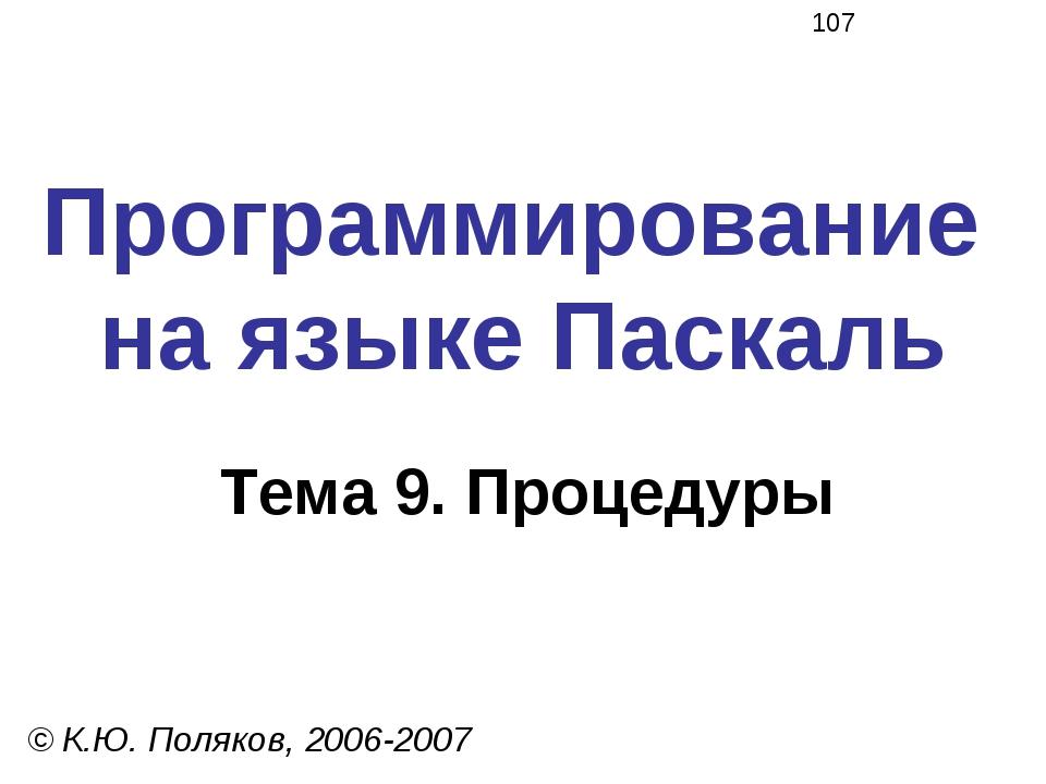 Программирование на языке Паскаль Тема 9. Процедуры © К.Ю. Поляков, 2006-2007