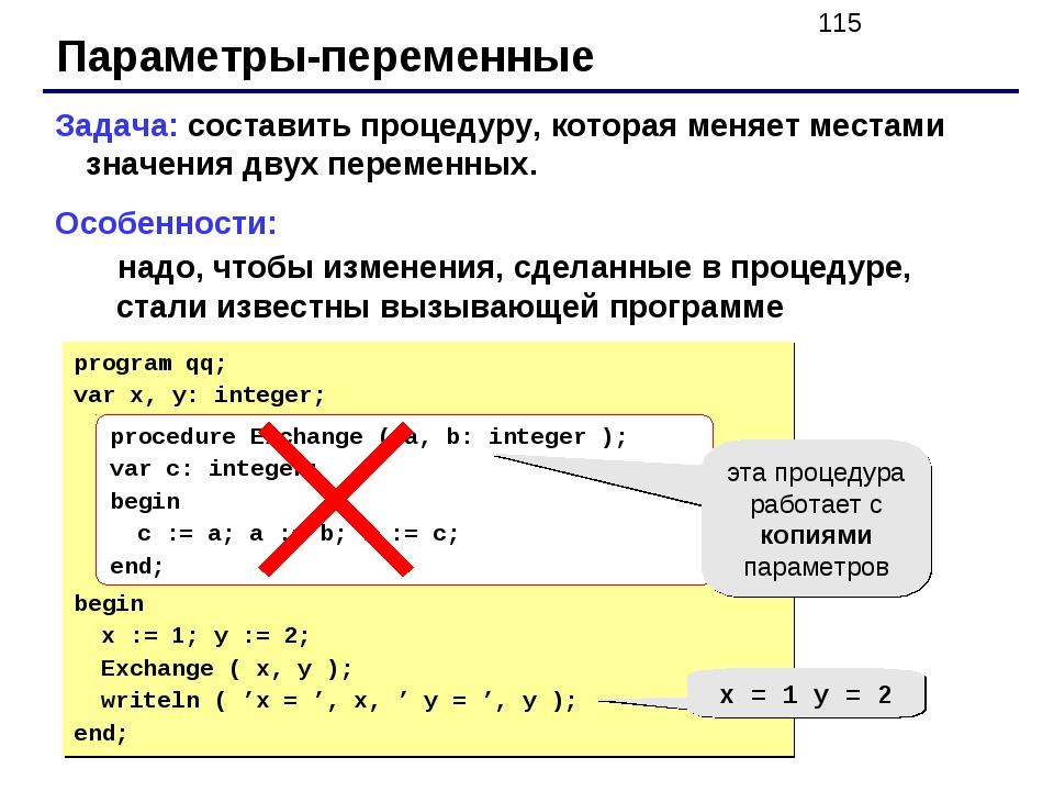 Параметры-переменные Задача: составить процедуру, которая меняет местами знач...