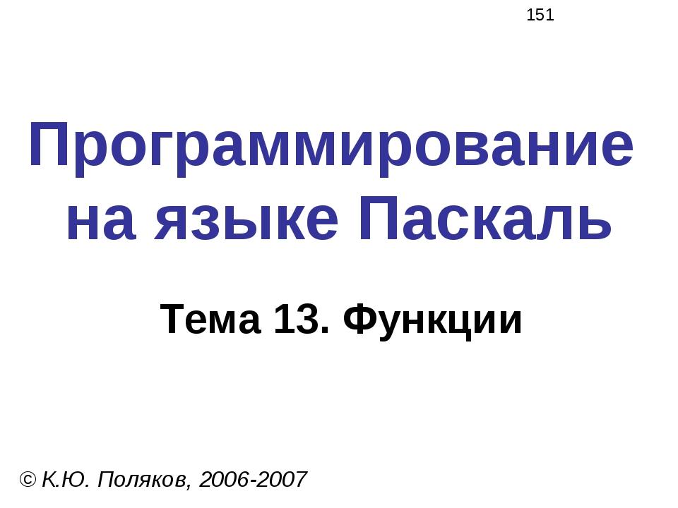 Программирование на языке Паскаль Тема 13. Функции © К.Ю. Поляков, 2006-2007