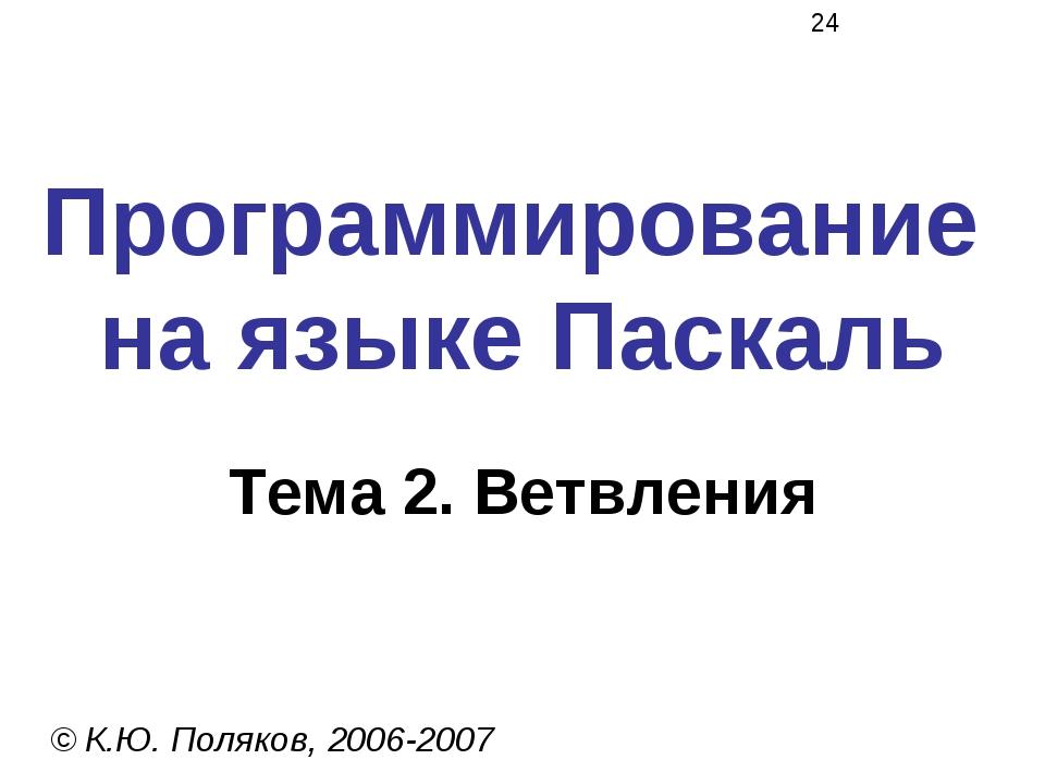 Программирование на языке Паскаль Тема 2. Ветвления © К.Ю. Поляков, 2006-2007