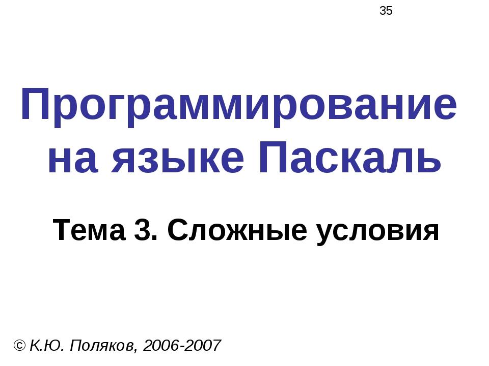 Программирование на языке Паскаль Тема 3. Сложные условия © К.Ю. Поляков, 200...