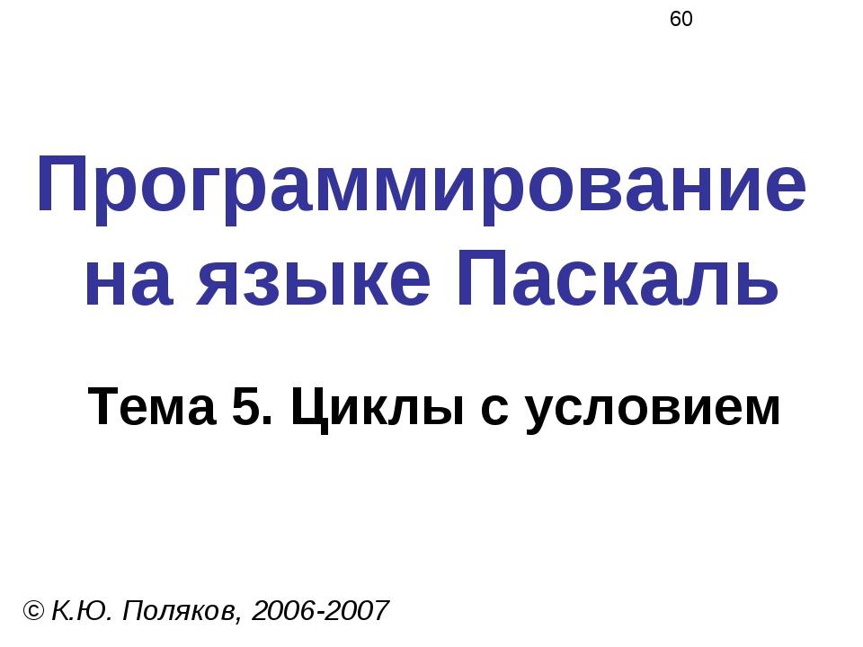 Программирование на языке Паскаль Тема 5. Циклы с условием © К.Ю. Поляков, 20...