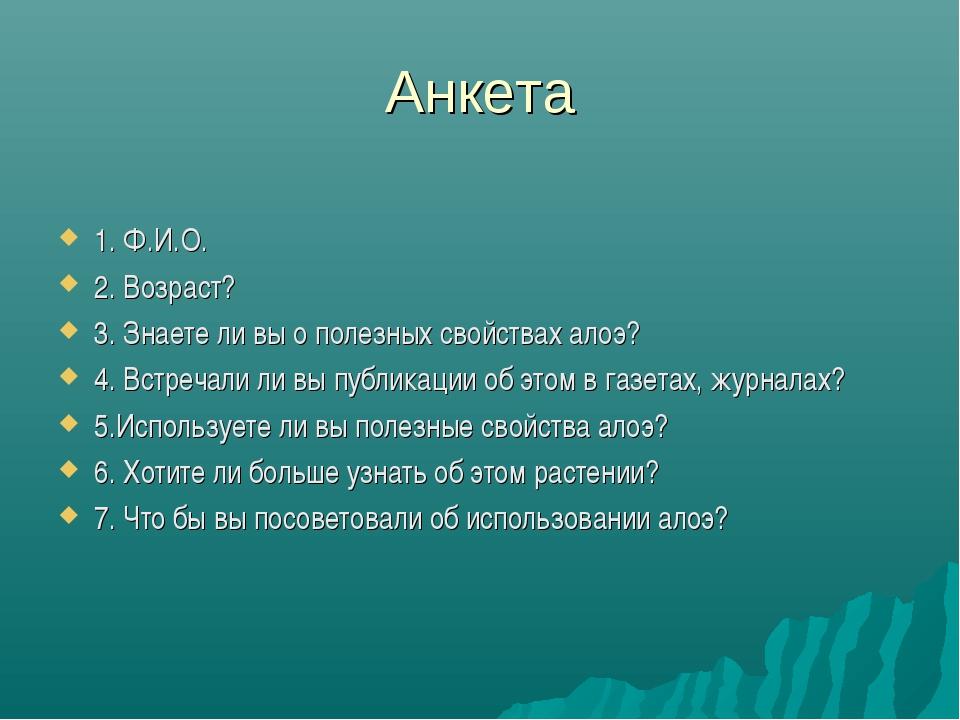 Анкета  1. Ф.И.О. 2. Возраст? 3. Знаете ли вы о полезных свойствах алоэ? 4....