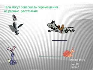 Тела могут совершать перемещения на разные расстояния стр. 60, рис78 стр. 62,