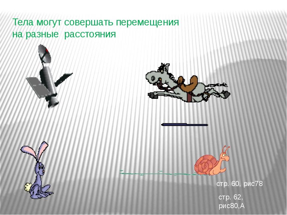 Тела могут совершать перемещения на разные расстояния стр. 60, рис78 стр. 62,...