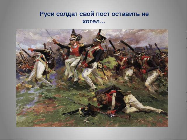 Руси солдат свой пост оставить не хотел…
