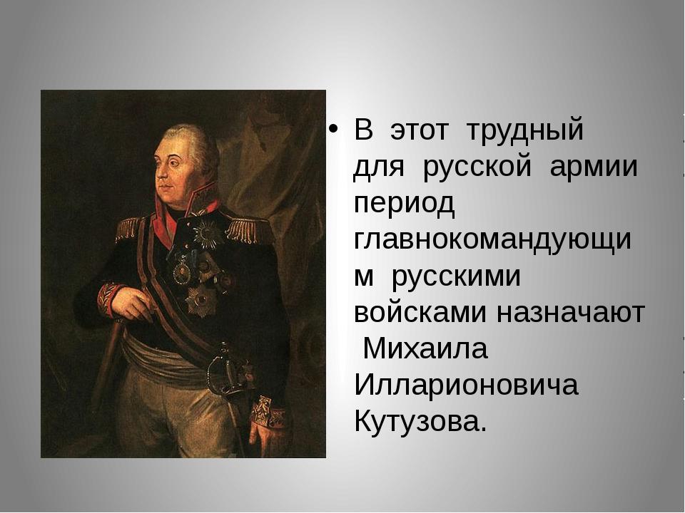 В этот трудный для русской армии период главнокомандующим русскими войсками...