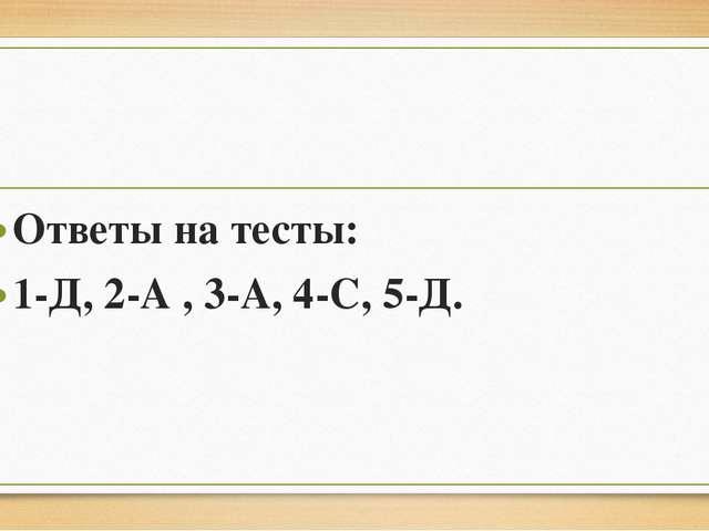 Ответы на тесты: 1-Д, 2-А , 3-А, 4-С, 5-Д.