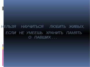 НЕЛЬЗЯ НАУЧИТЬСЯ ЛЮБИТЬ ЖИВЫХ, ЕСЛИ НЕ УМЕЕШЬ ХРАНИТЬ ПАМЯТЬ О ПАВШИХ . . .