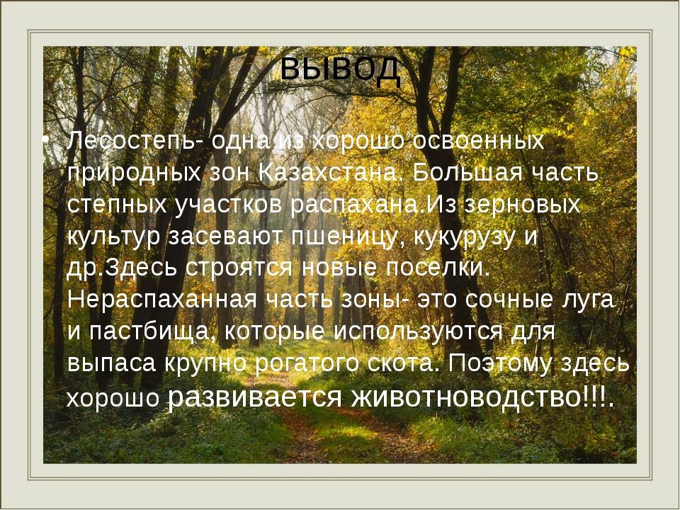 вывод Лесостепь- одна из хорошо освоенных природных зон Казахстана. Большая ч...