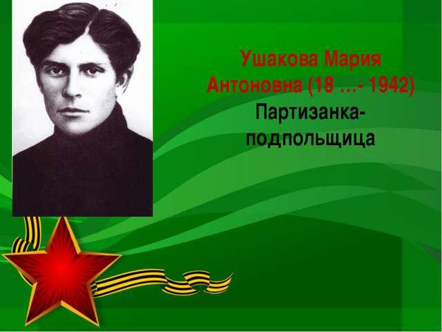 УшаковаМария Антоновна (18 …- 1942) Партизанка-подпольщица