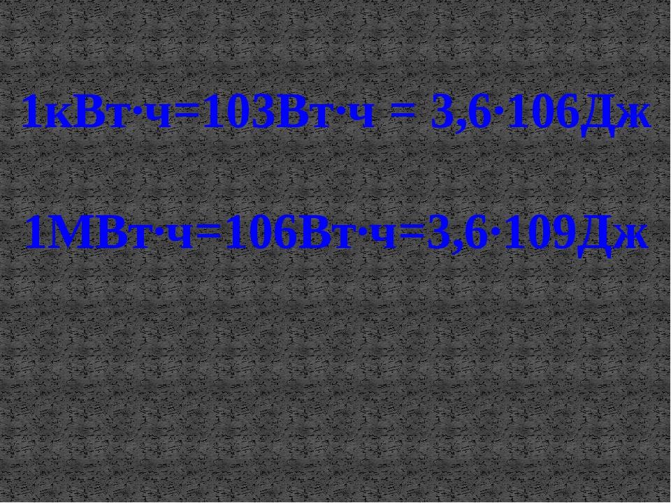 1кВт·ч=103Вт·ч = 3,6·106Дж 1МВт·ч=106Вт·ч=3,6·109Дж