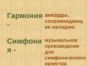 Гармония - аккорды, сопровождающие мелодию. Симфония - музыкальное произведен