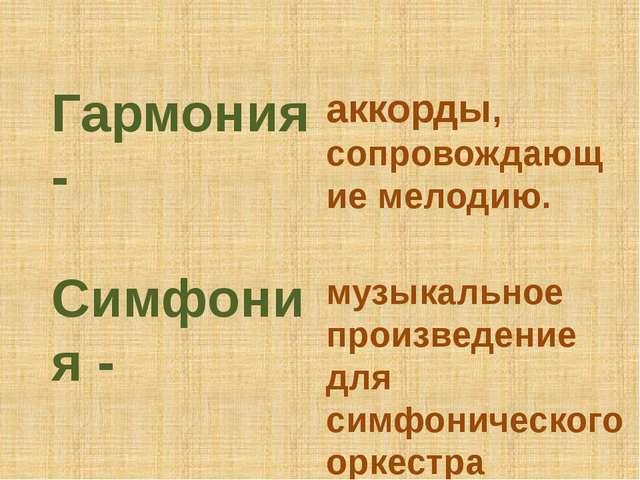 Гармония - аккорды, сопровождающие мелодию. Симфония - музыкальное произведен...