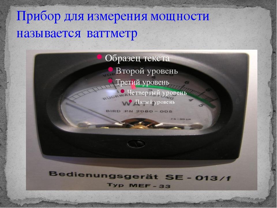 Прибор для измерения мощности называется ваттметр