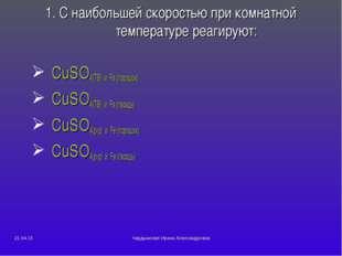 1. С наибольшей скоростью при комнатной температуре реагируют: CuSO4(ТВ) и Fe