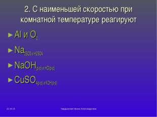 2. С наименьшей скоростью при комнатной температуре реагируют Al и О2 Na2SO3