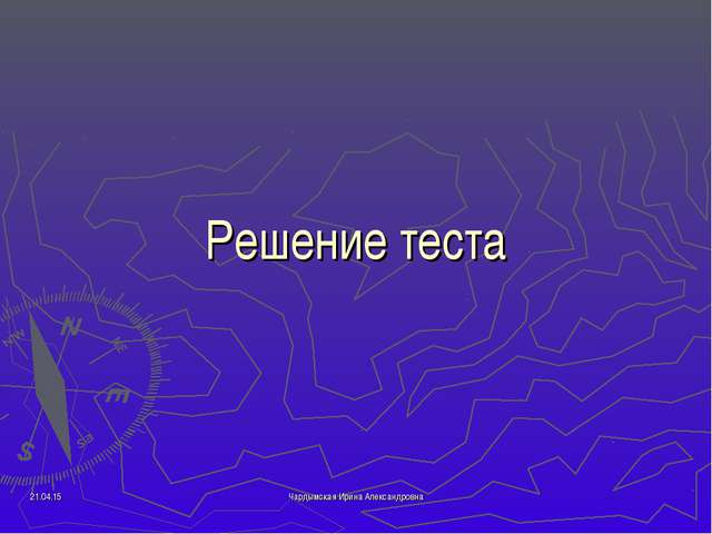 Решение теста * Чардымская Ирина Александровна Чардымская Ирина Александровна