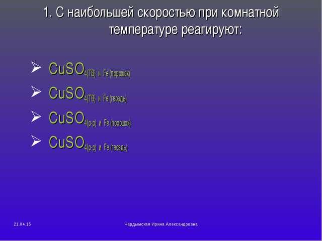 1. С наибольшей скоростью при комнатной температуре реагируют: CuSO4(ТВ) и Fe...
