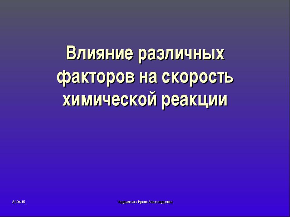 Влияние различных факторов на скорость химической реакции * Чардымская Ирина...