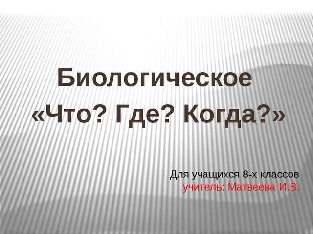Для учащихся 8-х классов учитель: Матвеева И.В. Биологическое «Что? Где? Когд...