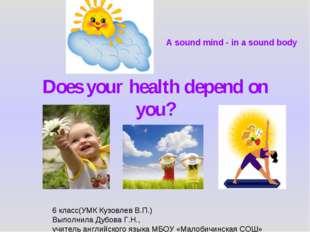 Does your health depend on you? 6 класс(УМК Кузовлев В.П.) Выполнила Дубова Г