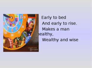 Early to bed And early to rise. Makes a man healthy, Wealthy and wise