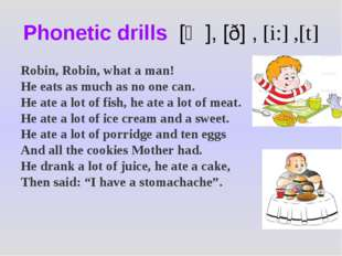 Phonetic drills [ӕ], [ð] , [i:] ,[t] Robin, Robin, what a man! He eats as muc