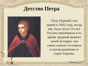 Детство Петра Петр Первый стал царем в 1682 году, когда ему было всего 10 лет