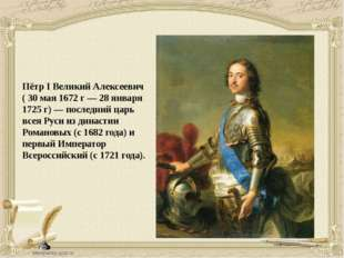 Пётр I Великий Алексеевич ( 30 мая 1672 г — 28 января 1725 г) — последний цар