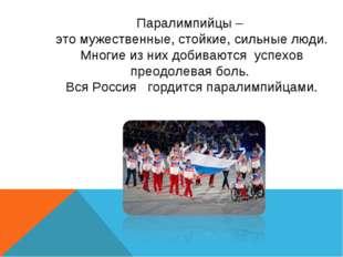 Паралимпийцы – это мужественные, стойкие, сильные люди. Многие из них добиваю