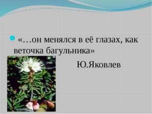 «…он менялся в её глазах, как веточка багульника» Ю.Яковлев