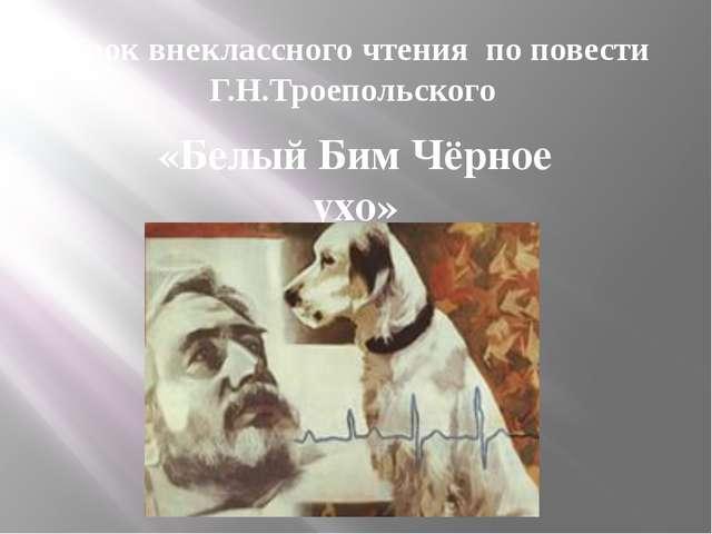 Урок внеклассного чтения по повести Г.Н.Троепольского «Белый Бим Чёрное ухо»