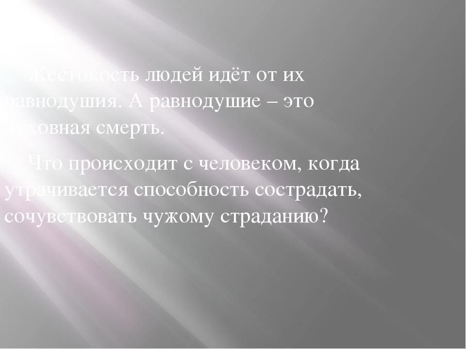 Жестокость людей идёт от их равнодушия. А равнодушие – это духовная смерть....