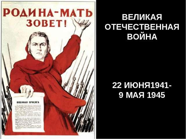 ВЕЛИКАЯ ОТЕЧЕСТВЕННАЯ ВОЙНА 22 ИЮНЯ1941- 9 МАЯ 1945