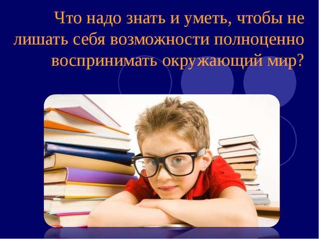 Что надо знать и уметь, чтобы не лишать себя возможности полноценно восприним...