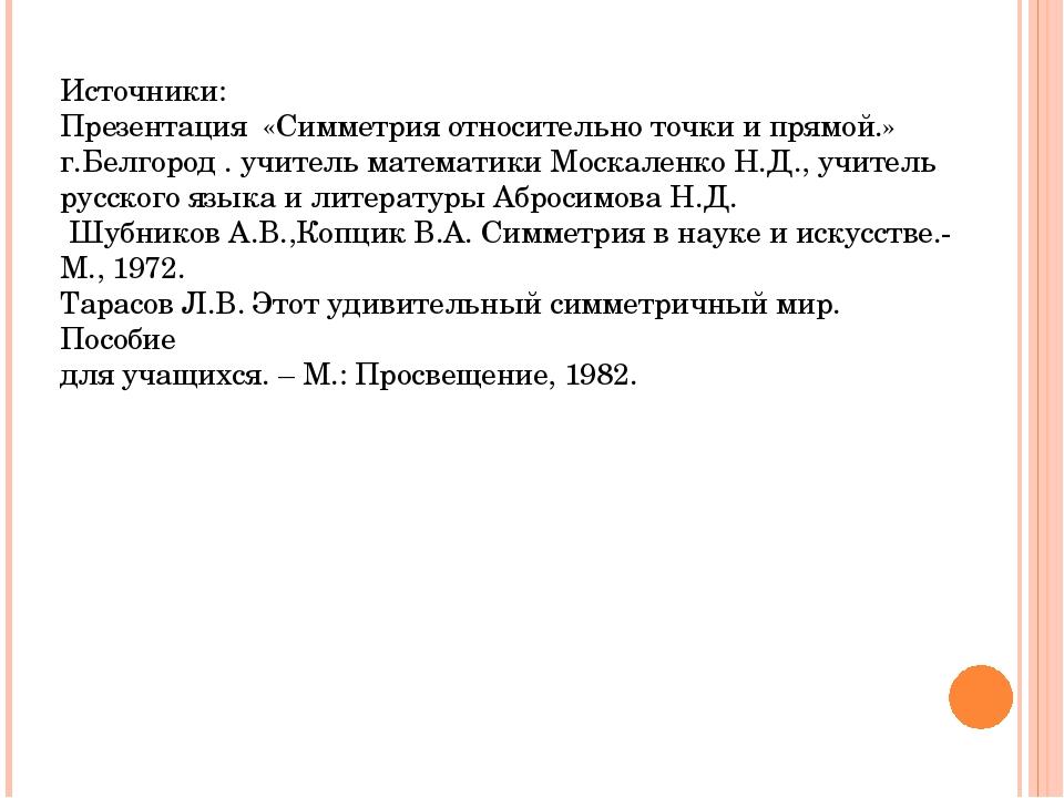 Источники: Презентация «Симметрия относительно точки и прямой.» г.Белгород ....