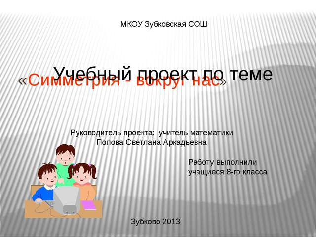 «Симметрия - вокруг нас» Руководитель проекта: учитель математики Попова Све...